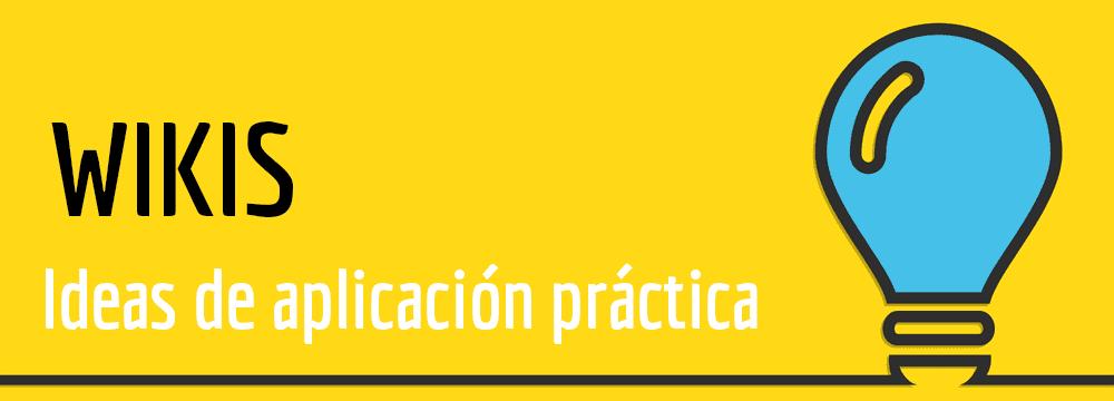 IDEAS DE APLICACION PRACTICA WIKIS
